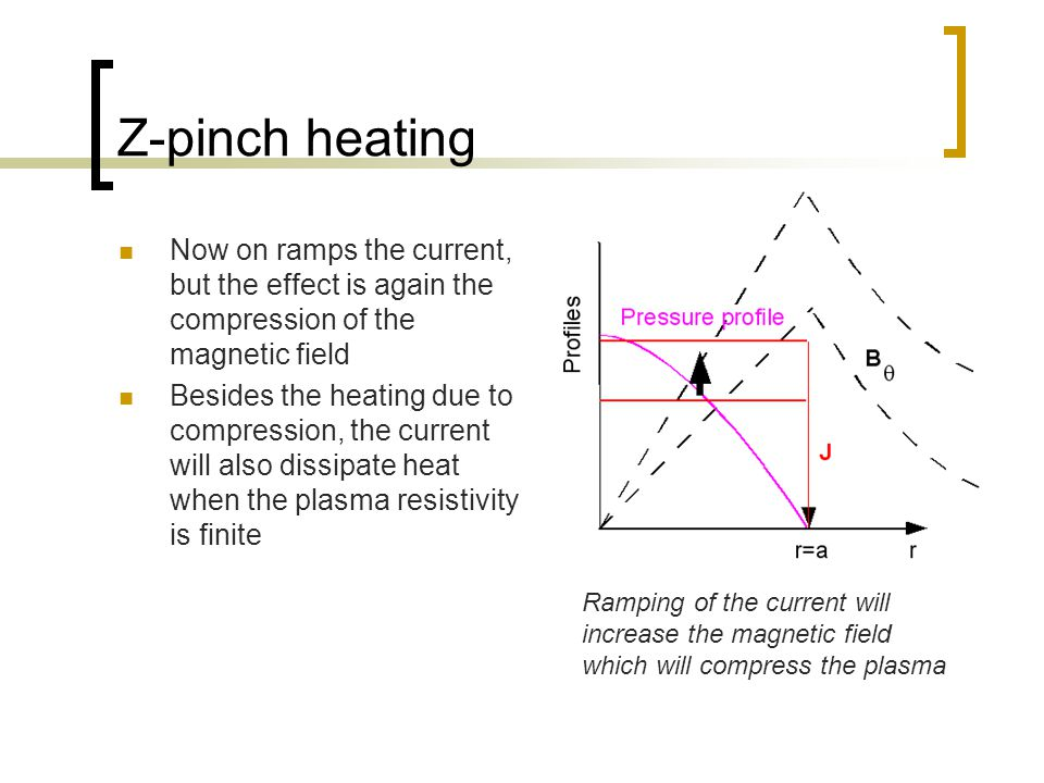 Z-pinch heating Now on ramps the current, but the effect is again the compression of the magnetic field Besides the heating due to compression, the current will also dissipate heat when the plasma resistivity is finite Ramping of the current will increase the magnetic field which will compress the plasma