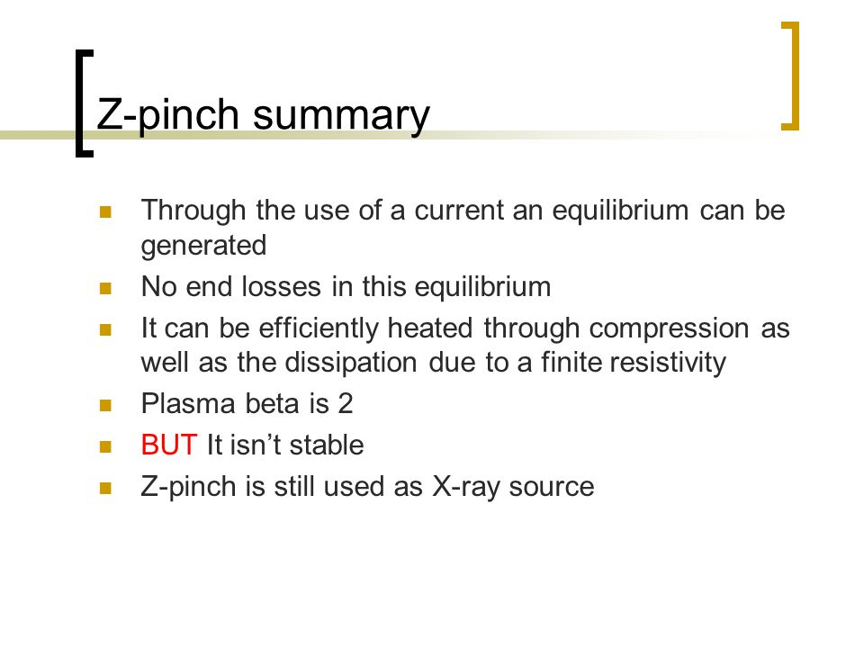 Z-pinch summary Through the use of a current an equilibrium can be generated No end losses in this equilibrium It can be efficiently heated through compression as well as the dissipation due to a finite resistivity Plasma beta is 2 BUT It isn't stable Z-pinch is still used as X-ray source