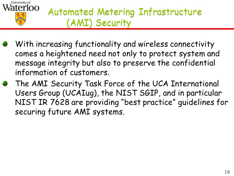 19 Automated Metering Infrastructure (AMI) Security With increasing functionality and wireless connectivity comes a heightened need not only to protect system and message integrity but also to preserve the confidential information of customers.