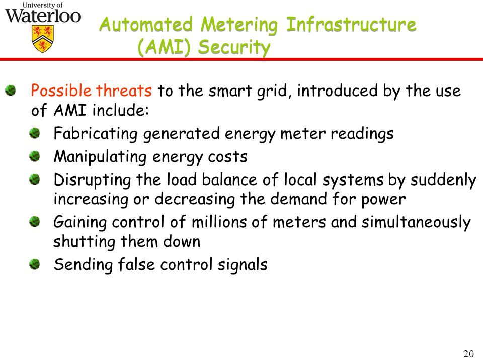 20 Automated Metering Infrastructure (AMI) Security Possible threats to the smart grid, introduced by the use of AMI include: Fabricating generated energy meter readings Manipulating energy costs Disrupting the load balance of local systems by suddenly increasing or decreasing the demand for power Gaining control of millions of meters and simultaneously shutting them down Sending false control signals