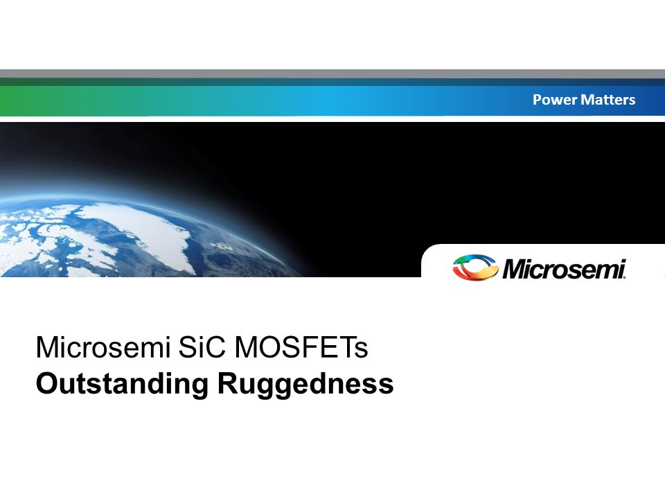 Power Matters Microsemi SiC MOSFETs Outstanding Ruggedness