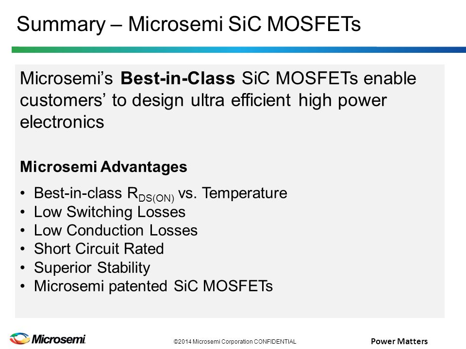 Power Matters Summary – Microsemi SiC MOSFETs ©2014 Microsemi Corporation CONFIDENTIAL Microsemi's Best-in-Class SiC MOSFETs enable customers' to design ultra efficient high power electronics Microsemi Advantages Best-in-class R DS(ON) vs.