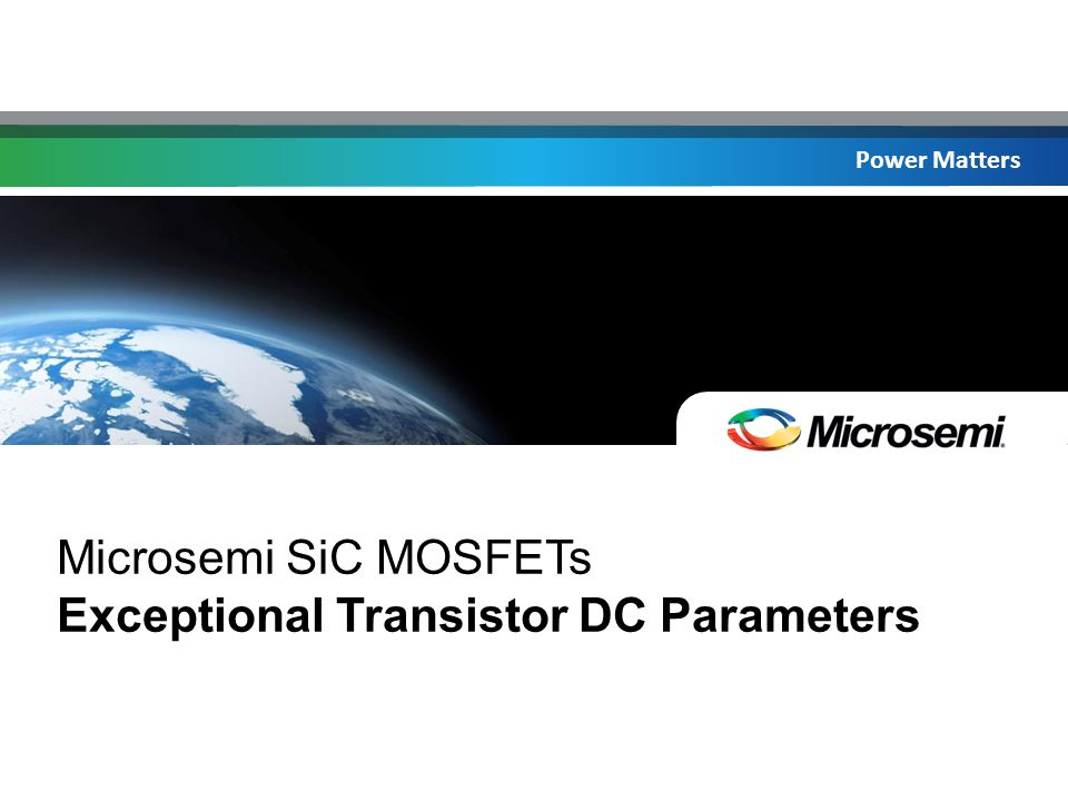 Power Matters Microsemi SiC MOSFETs Exceptional Transistor DC Parameters