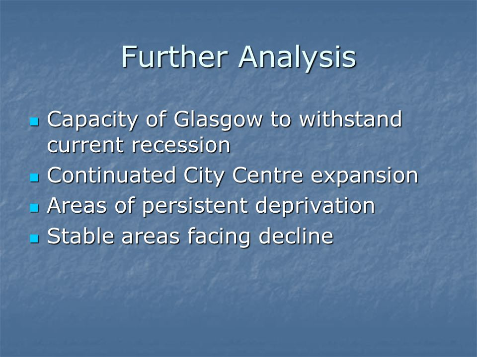 Further Analysis Capacity of Glasgow to withstand current recession Capacity of Glasgow to withstand current recession Continuated City Centre expansion Continuated City Centre expansion Areas of persistent deprivation Areas of persistent deprivation Stable areas facing decline Stable areas facing decline
