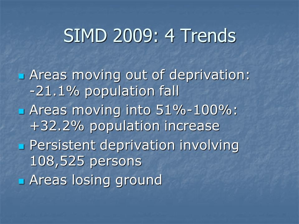SIMD 2009: 4 Trends Areas moving out of deprivation: -21.1% population fall Areas moving out of deprivation: -21.1% population fall Areas moving into 51%-100%: +32.2% population increase Areas moving into 51%-100%: +32.2% population increase Persistent deprivation involving 108,525 persons Persistent deprivation involving 108,525 persons Areas losing ground Areas losing ground