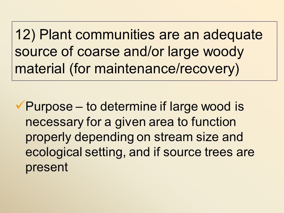 Purpose – to determine if large wood is necessary for a given area to function properly depending on stream size and ecological setting, and if source trees are present 12) Plant communities are an adequate source of coarse and/or large woody material (for maintenance/recovery)