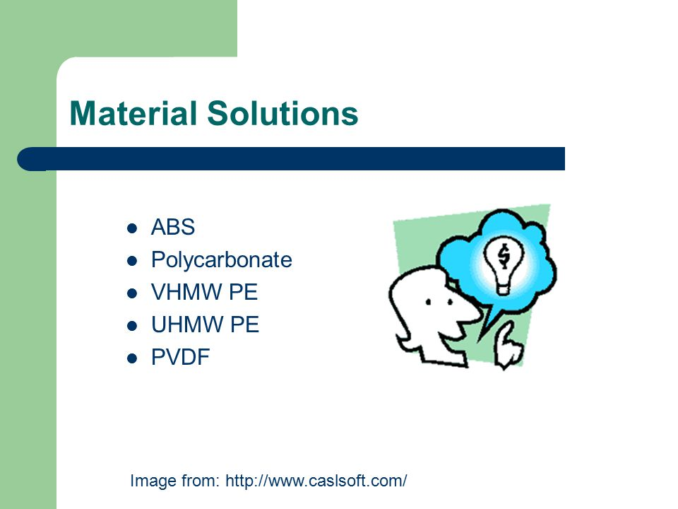 Material Solutions ABS Polycarbonate VHMW PE UHMW PE PVDF Image from: http://www.caslsoft.com/