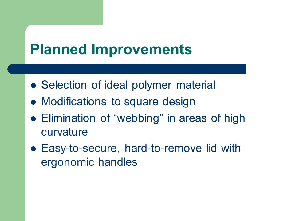 "Planned Improvements Selection of ideal polymer material Modifications to square design Elimination of ""webbing"" in areas of high curvature Easy-to-se"