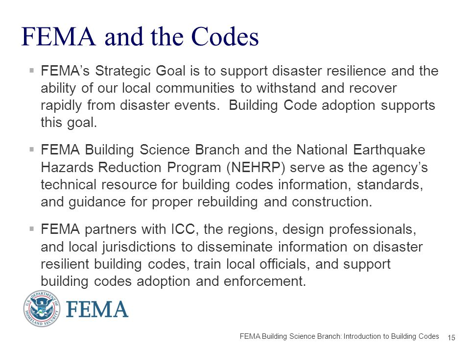 FEMA and the Codes  FEMA's Strategic Goal is to support disaster resilience and the ability of our local communities to withstand and recover rapidly from disaster events.
