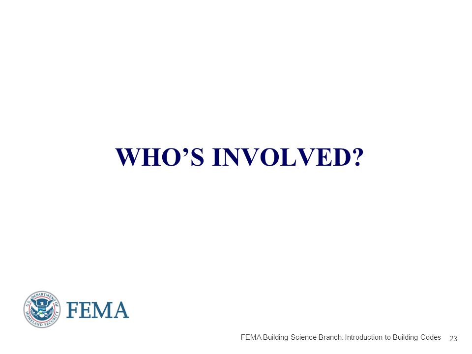 WHO'S INVOLVED 23 FEMA Building Science Branch: Introduction to Building Codes