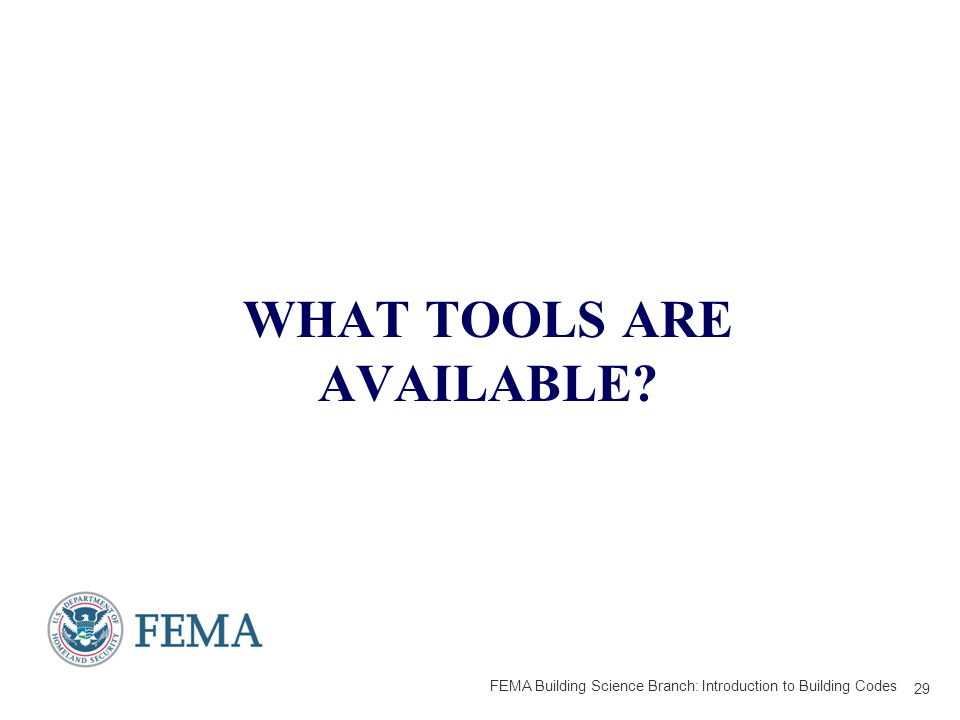 WHAT TOOLS ARE AVAILABLE 29 FEMA Building Science Branch: Introduction to Building Codes