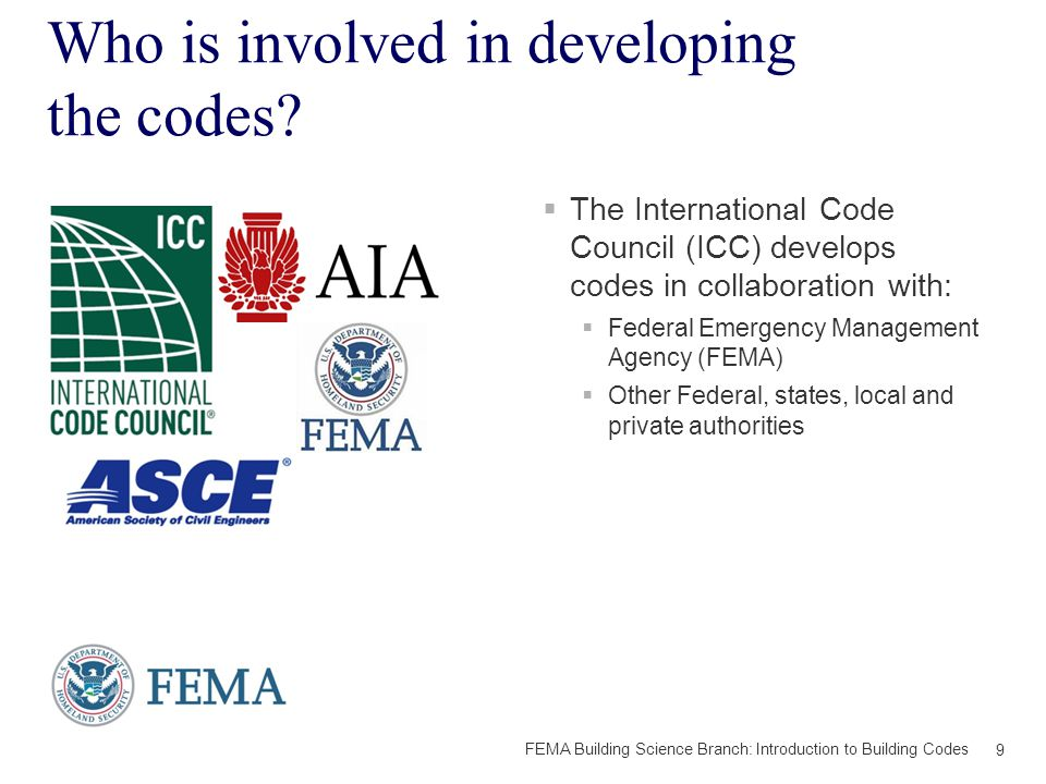 For More Information:  Consult your Local & State Building Departments  International Code Council:  www.iccsafe.org www.iccsafe.org  http://www.icc-foundation.org http://www.icc-foundation.org  International Code Council Call Center: Phone: (888) 422-7233 and press 0 or Email: CareCenter@iccsafe.orgCareCenter@iccsafe.org  FEMA Building Science Branch:  http://www.fema.gov/building-science http://www.fema.gov/building-science  http://www.fema.gov/earthquake http://www.fema.gov/earthquake  FEMA Building Science Helpline: Phone: (866) 927-2104 or Email: FEMA- Buildingsciencehelp@fema.dhs.govFEMA- Buildingsciencehelp@fema.dhs.gov  FEMA Building Codes Toolkit: http://www.fema.gov/earthquake- publications/building-codes-toolkit-0 http://www.fema.gov/earthquake- publications/building-codes-toolkit-0 30 FEMA Building Science Branch: Introduction to Building Codes