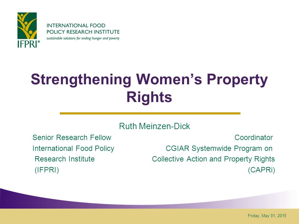 Friday, May 01, 2015 Strengthening Women's Property Rights Ruth Meinzen-Dick Senior Research Fellow Coordinator International Food Policy CGIAR Systemwide Program on Research Institute Collective Action and Property Rights (IFPRI) (CAPRi)
