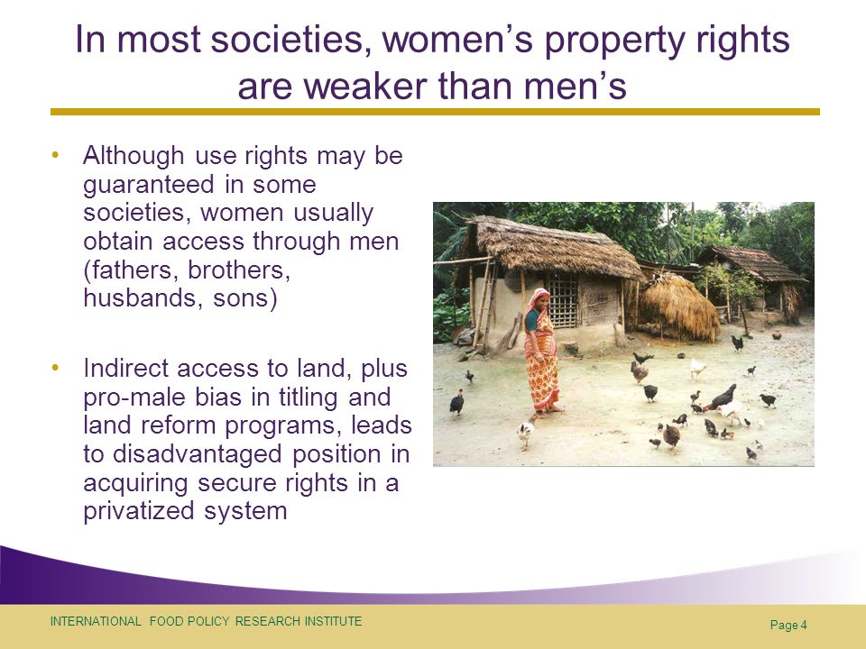 INTERNATIONAL FOOD POLICY RESEARCH INSTITUTE Page 4 In most societies, women's property rights are weaker than men's Although use rights may be guaranteed in some societies, women usually obtain access through men (fathers, brothers, husbands, sons) Indirect access to land, plus pro-male bias in titling and land reform programs, leads to disadvantaged position in acquiring secure rights in a privatized system