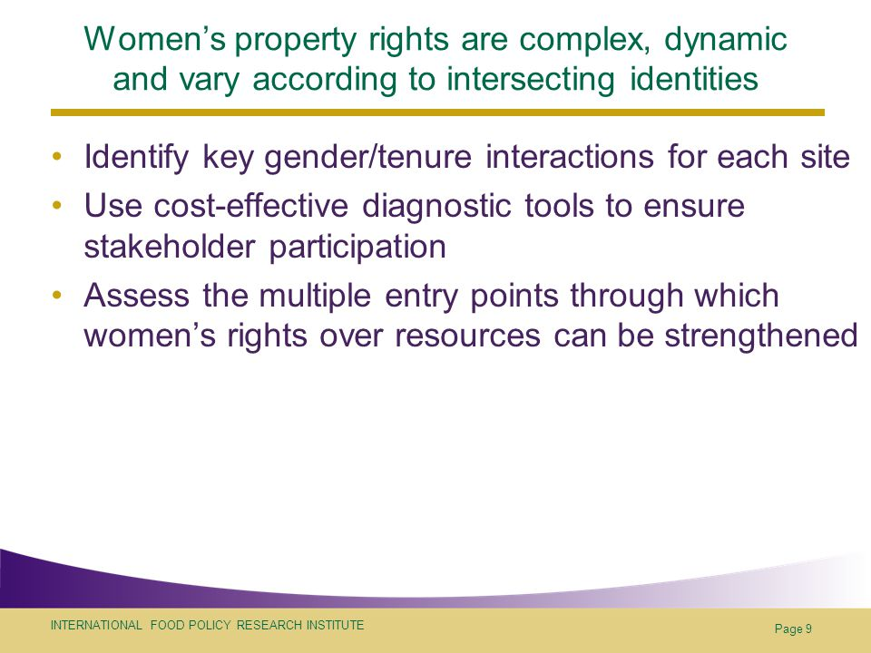 INTERNATIONAL FOOD POLICY RESEARCH INSTITUTE Page 9 Women's property rights are complex, dynamic and vary according to intersecting identities Identify key gender/tenure interactions for each site Use cost-effective diagnostic tools to ensure stakeholder participation Assess the multiple entry points through which women's rights over resources can be strengthened