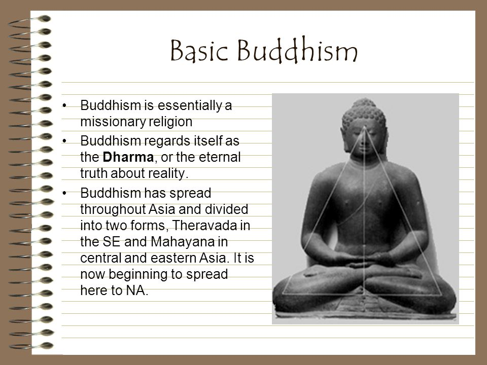 Basic Buddhism Buddhism is essentially a missionary religion Buddhism regards itself as the Dharma, or the eternal truth about reality.
