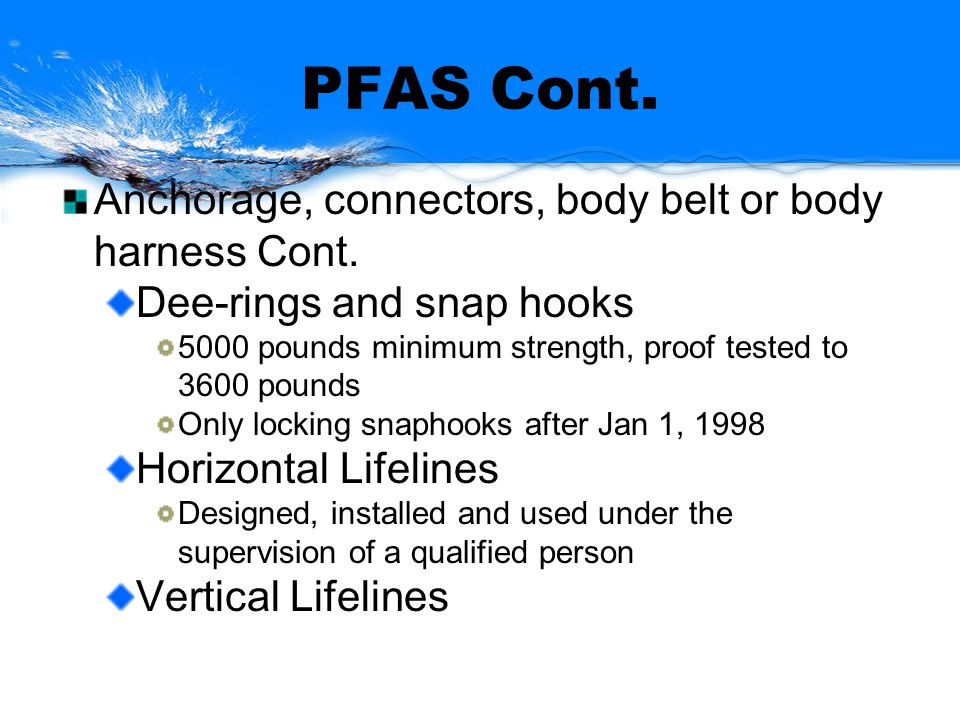 PFAS Cont. Anchorage, connectors, body belt or body harness Cont. Dee-rings and snap hooks 5000 pounds minimum strength, proof tested to 3600 pounds O