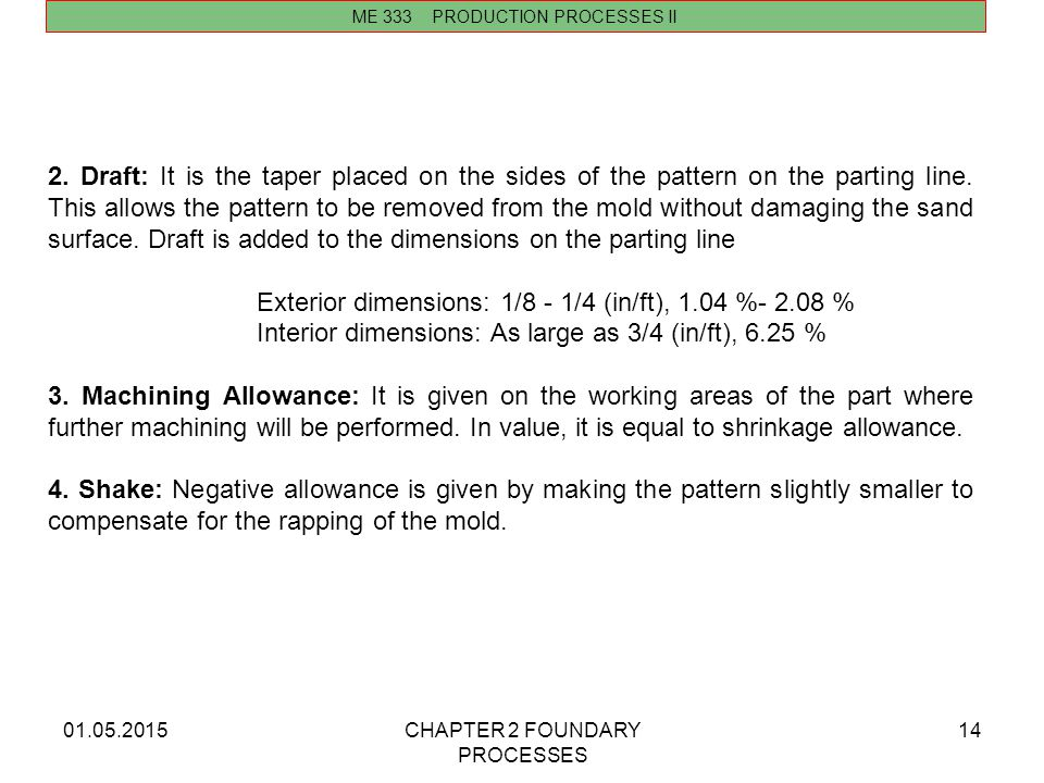 01.05.2015CHAPTER 2 FOUNDARY PROCESSES 14 ME 333 PRODUCTION PROCESSES II 2. Draft: It is the taper placed on the sides of the pattern on the parting l
