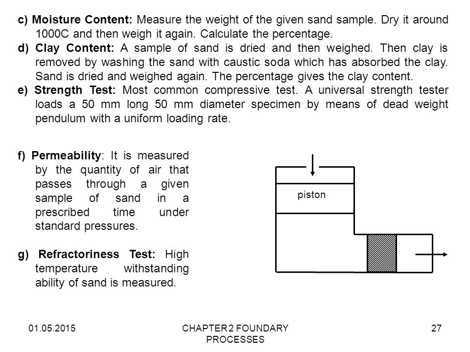 01.05.2015CHAPTER 2 FOUNDARY PROCESSES 27 c) Moisture Content: Measure the weight of the given sand sample. Dry it around 1000C and then weigh it agai