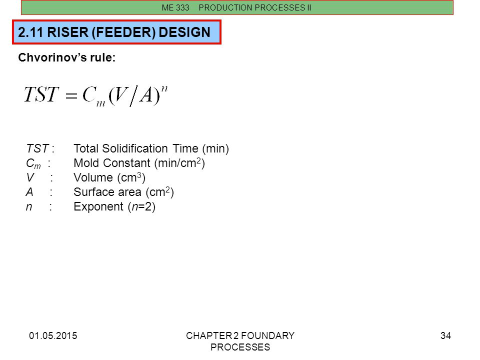 01.05.2015CHAPTER 2 FOUNDARY PROCESSES 34 2.11 RISER (FEEDER) DESIGN ME 333 PRODUCTION PROCESSES II Chvorinov's rule: TST :Total Solidification Time (