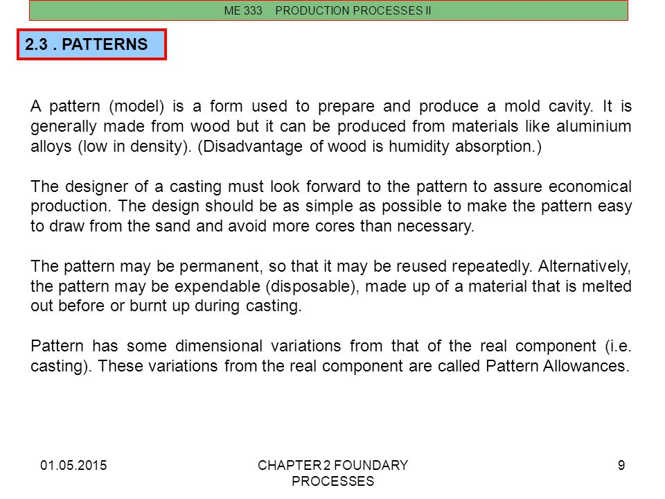 01.05.2015CHAPTER 2 FOUNDARY PROCESSES 9 2.3. PATTERNS A pattern (model) is a form used to prepare and produce a mold cavity. It is generally made fro