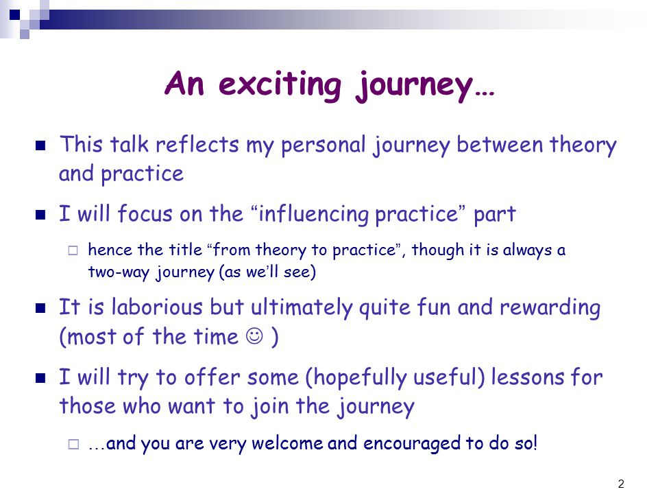 2 An exciting journey… This talk reflects my personal journey between theory and practice I will focus on the influencing practice part  hence the title from theory to practice , though it is always a two-way journey (as we ' ll see) It is laborious but ultimately quite fun and rewarding (most of the time ) I will try to offer some (hopefully useful) lessons for those who want to join the journey  … and you are very welcome and encouraged to do so!