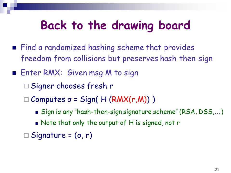 21 Back to the drawing board Find a randomized hashing scheme that provides freedom from collisions but preserves hash-then-sign Enter RMX: Given msg M to sign  Signer chooses fresh r  Computes σ = Sign( H (RMX(r,M)) ) Sign is any hash-then-sign signature scheme (RSA, DSS, … ) Note that only the output of H is signed, not r  Signature = (σ, r)