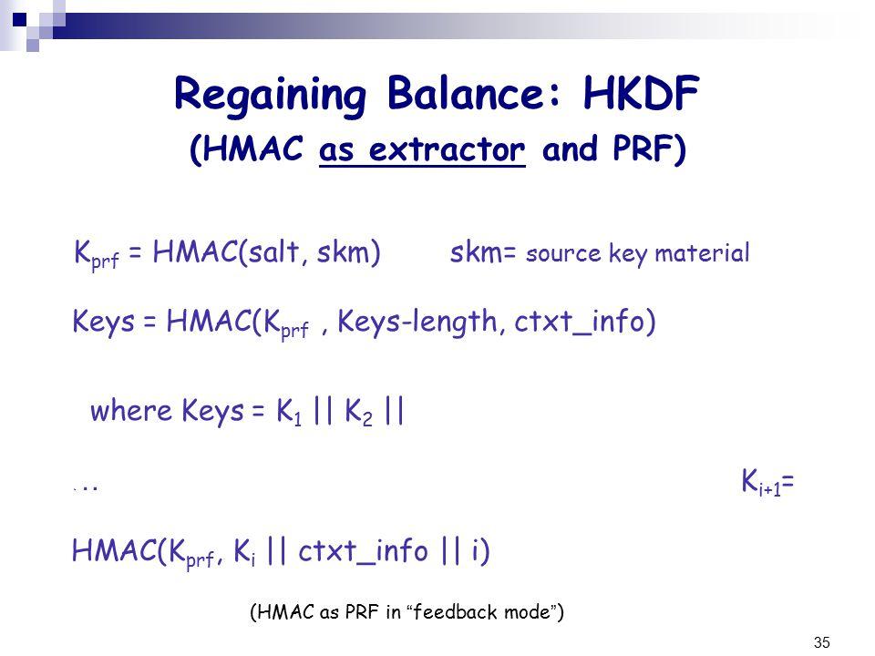35 K prf = HMAC(salt, skm) skm= source key material Keys = HMAC(K prf, Keys-length, ctxt_info) where Keys = K 1 || K 2 || … K i+1 = HMAC(K prf, K i || ctxt_info || i) (HMAC as PRF in feedback mode ).