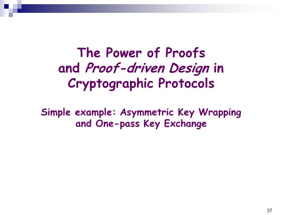 37 The Power of Proofs and Proof-driven Design in Cryptographic Protocols Simple example: Asymmetric Key Wrapping and One-pass Key Exchange