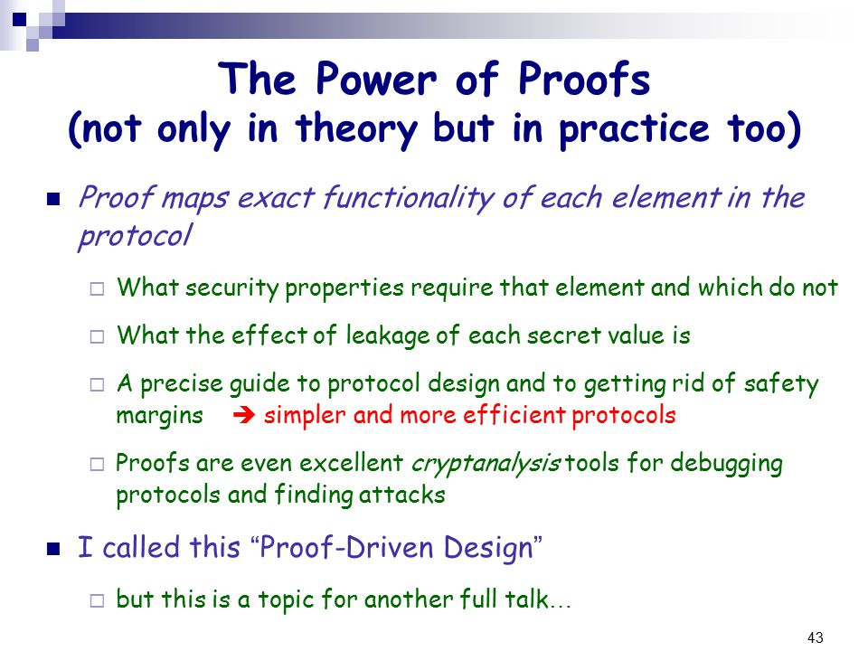 43 The Power of Proofs (not only in theory but in practice too) Proof maps exact functionality of each element in the protocol  What security properties require that element and which do not  What the effect of leakage of each secret value is  A precise guide to protocol design and to getting rid of safety margins  simpler and more efficient protocols  Proofs are even excellent cryptanalysis tools for debugging protocols and finding attacks I called this Proof-Driven Design  but this is a topic for another full talk …