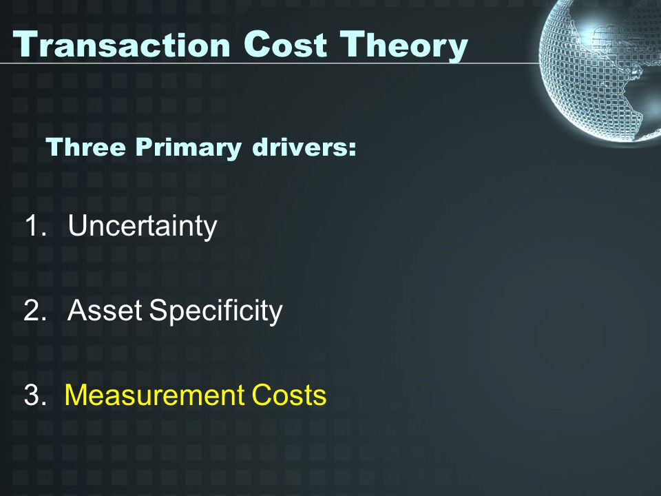 Three Primary drivers: 1.Uncertainty 2.Asset Specificity 3.