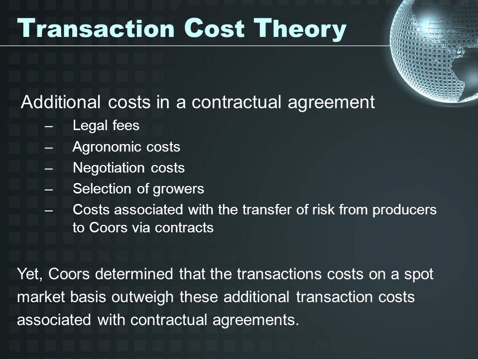Additional costs in a contractual agreement –Legal fees –Agronomic costs –Negotiation costs –Selection of growers –Costs associated with the transfer of risk from producers to Coors via contracts T ransaction C ost T heory Yet, Coors determined that the transactions costs on a spot market basis outweigh these additional transaction costs associated with contractual agreements.