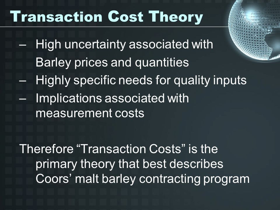 –High uncertainty associated with Barley prices and quantities –Highly specific needs for quality inputs –Implications associated with measurement costs Therefore Transaction Costs is the primary theory that best describes Coors' malt barley contracting program T ransaction C ost T heory