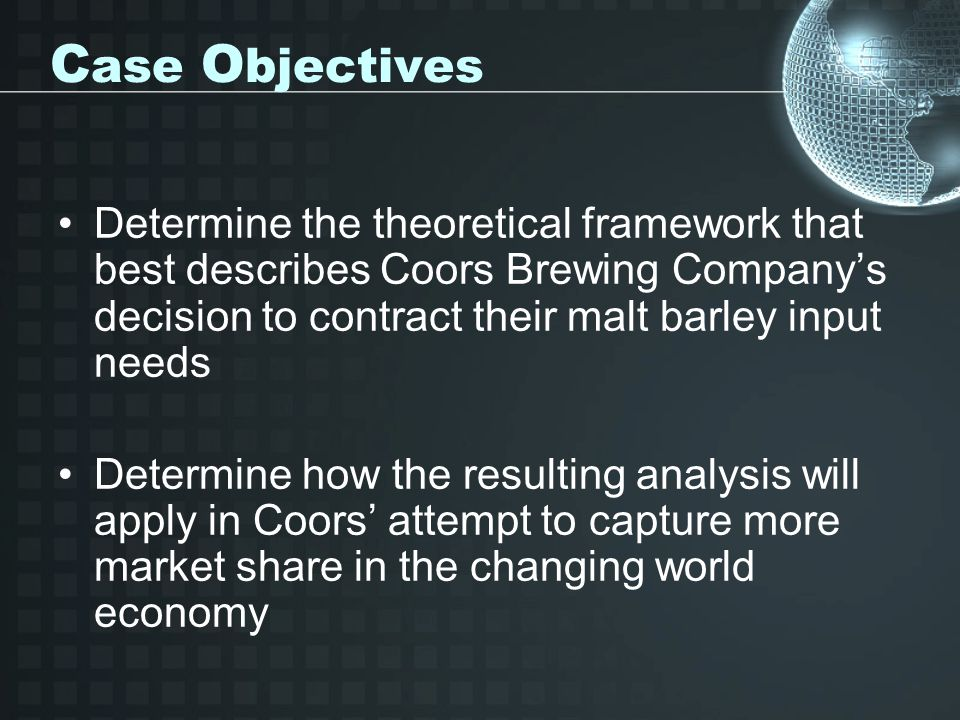 C ase O bjectives Determine the theoretical framework that best describes Coors Brewing Company's decision to contract their malt barley input needs Determine how the resulting analysis will apply in Coors' attempt to capture more market share in the changing world economy
