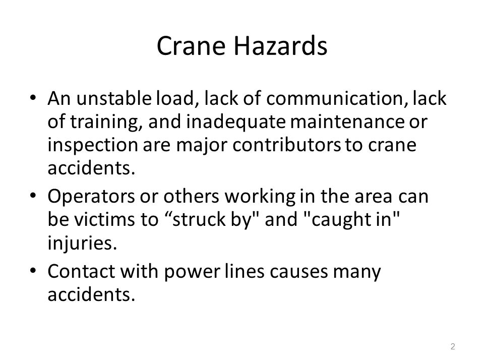 Crane Hazards 3 Improper loading Excessive speeds No hand signals Inadequate inspection and maintenance Unguarded parts Unguarded swing radius Working too close to power lines Improper exhaust system Shattered windows No steps/guardrails walkways No boom angle indicator Not using outriggers
