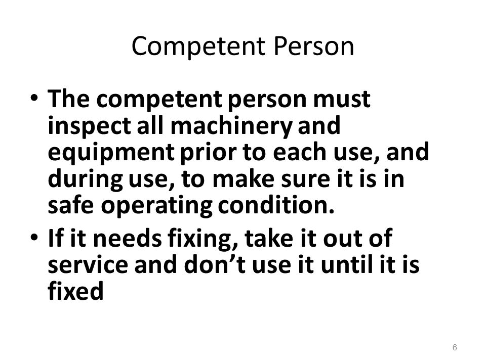 Competent Person The competent person must inspect all machinery and equipment prior to each use, and during use, to make sure it is in safe operating