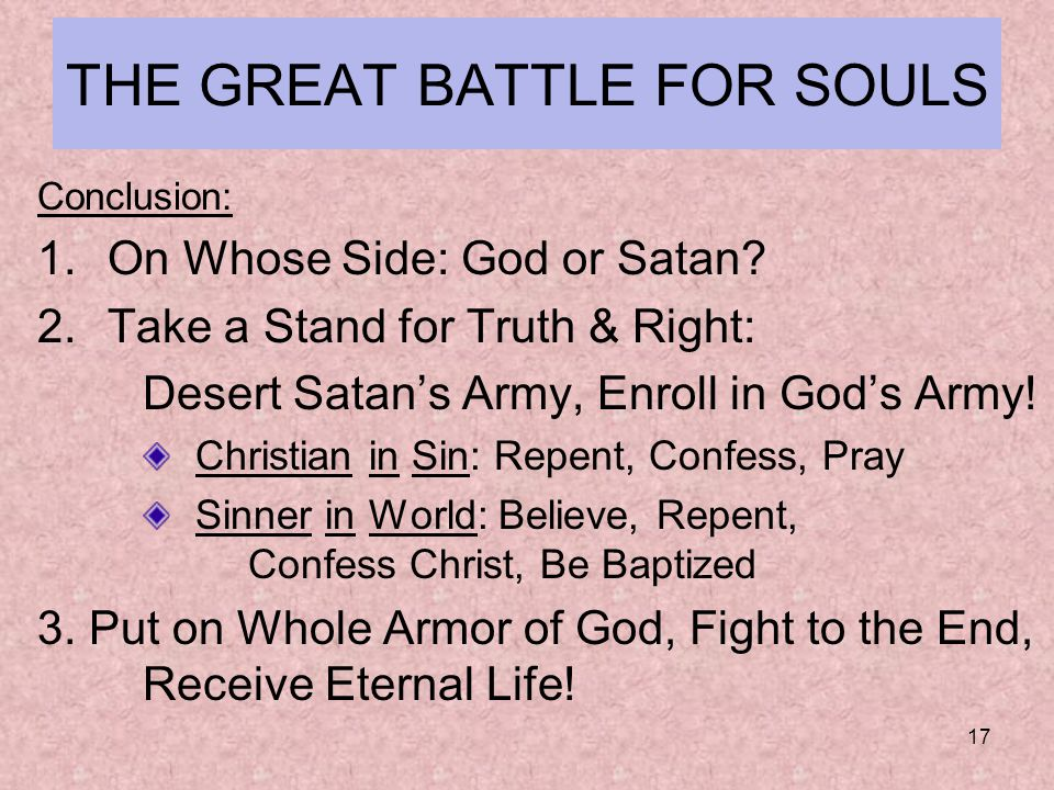 17 THE GREAT BATTLE FOR SOULS Conclusion: 1.On Whose Side: God or Satan.