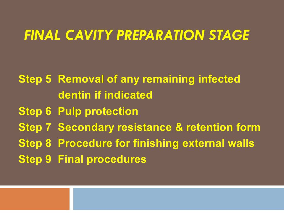 FINAL CAVITY PREPARATION STAGE Step 5 Removal of any remaining infected dentin if indicated Step 6 Pulp protection Step 7 Secondary resistance & reten