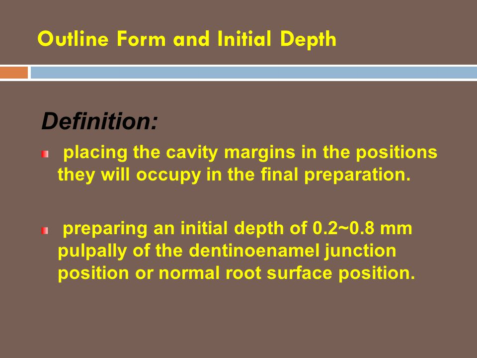 Outline Form and Initial Depth Definition: placing the cavity margins in the positions they will occupy in the final preparation. preparing an initial