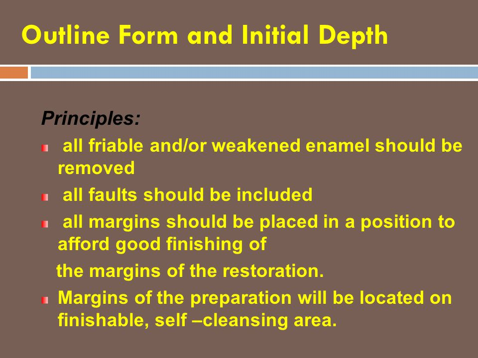 Outline Form and Initial Depth Principles: all friable and/or weakened enamel should be removed all faults should be included all margins should be pl