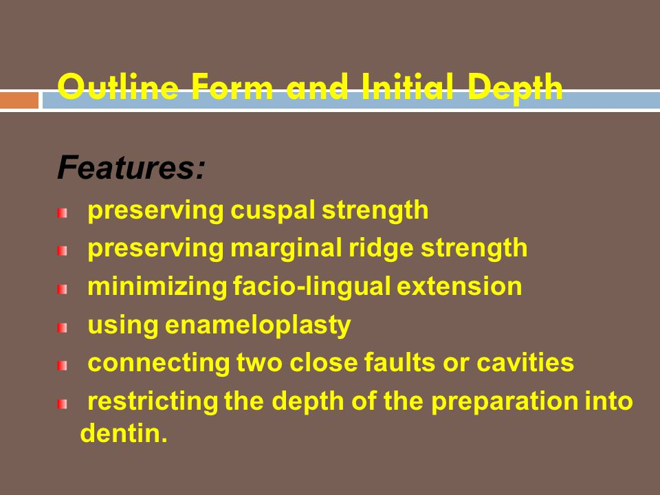 Outline Form and Initial Depth Features: preserving cuspal strength preserving marginal ridge strength minimizing facio-lingual extension using enamel