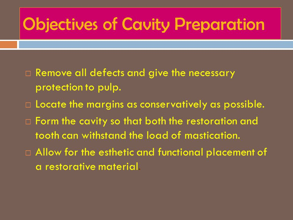 Objectives of Cavity Preparation  Remove all defects and give the necessary protection to pulp.  Locate the margins as conservatively as possible. 