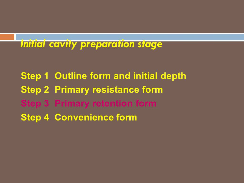 Initial cavity preparation stage Step 1 Outline form and initial depth Step 2 Primary resistance form Step 3 Primary retention form Step 4 Convenience