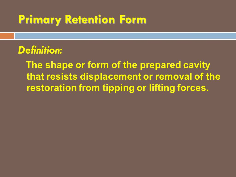 Primary Retention Form Definition: The shape or form of the prepared cavity that resists displacement or removal of the restoration from tipping or li
