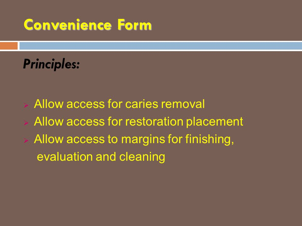 Convenience Form Principles:  Allow access for caries removal  Allow access for restoration placement  Allow access to margins for finishing, evalu