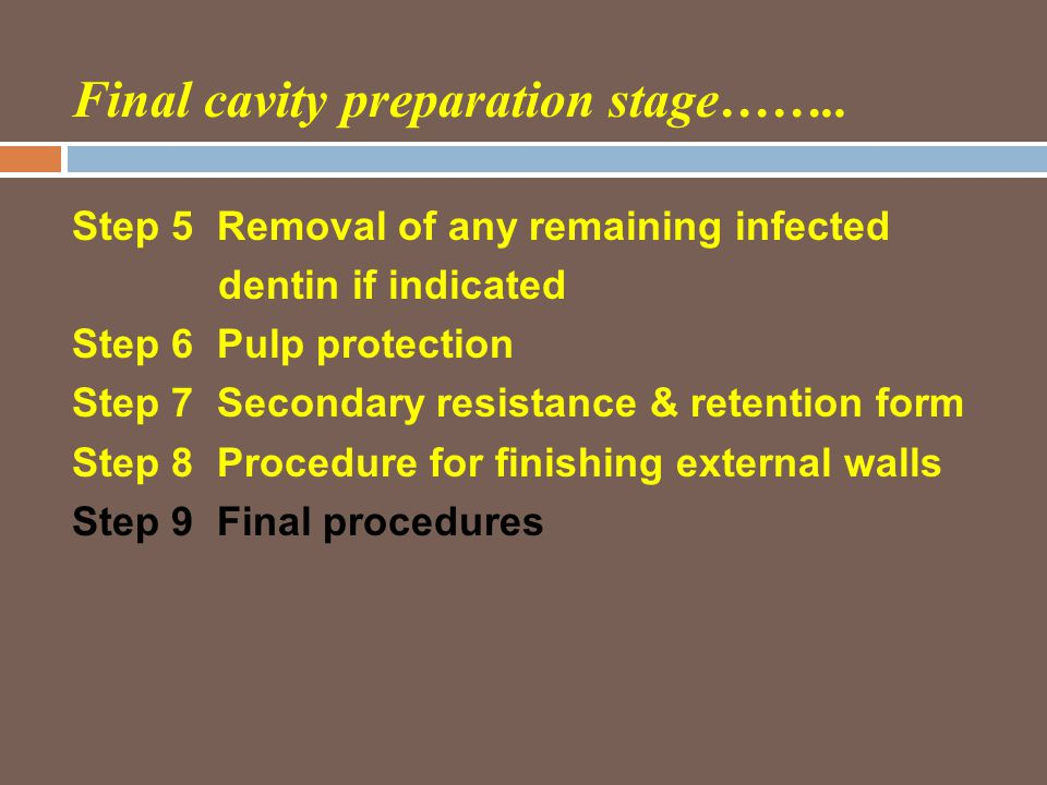 Final cavity preparation stage…….. Step 5 Removal of any remaining infected dentin if indicated Step 6 Pulp protection Step 7 Secondary resistance & r