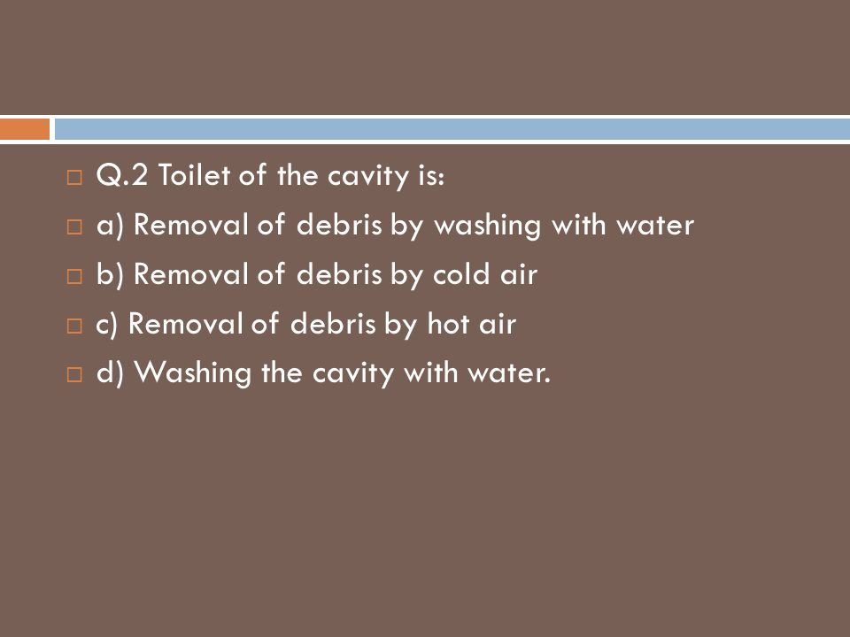  Q.2 Toilet of the cavity is:  a) Removal of debris by washing with water  b) Removal of debris by cold air  c) Removal of debris by hot air  d)