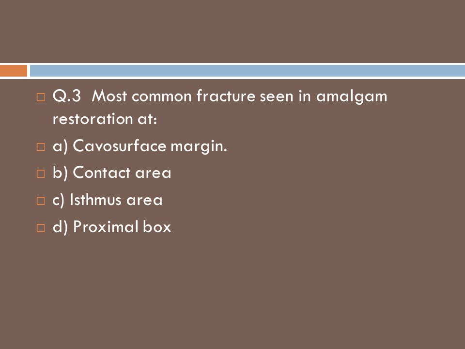  Q.3 Most common fracture seen in amalgam restoration at:  a) Cavosurface margin.  b) Contact area  c) Isthmus area  d) Proximal box