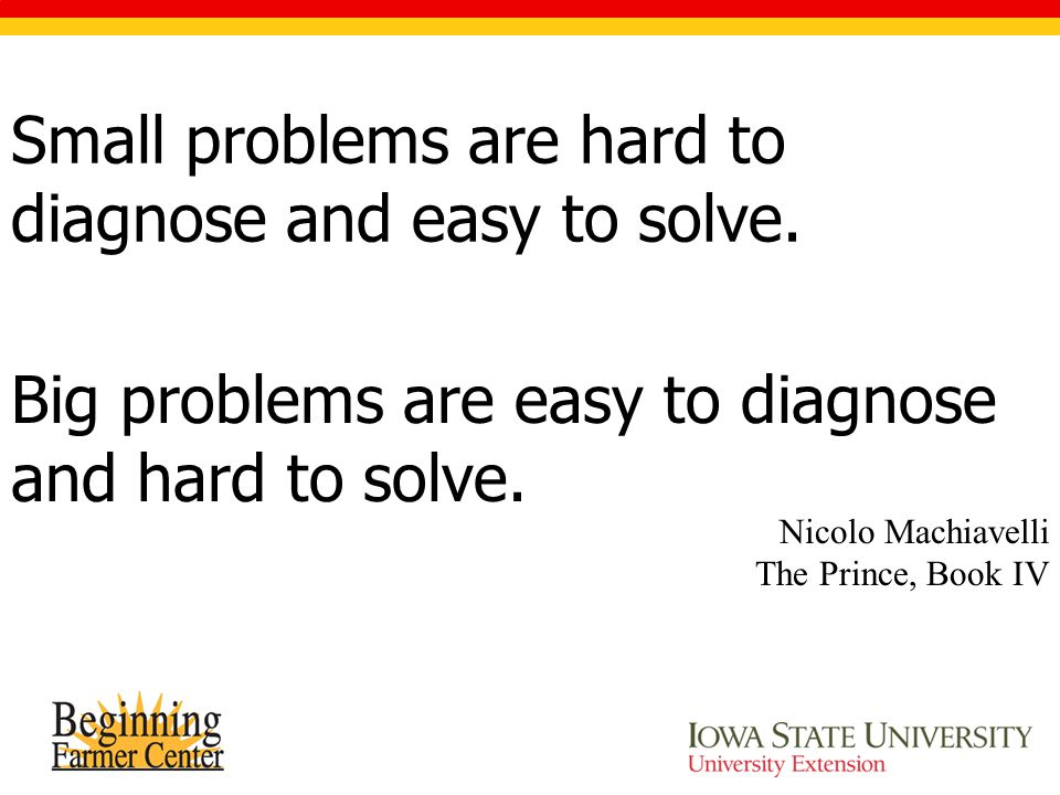 Small problems are hard to diagnose and easy to solve. Nicolo Machiavelli The Prince, Book IV Big problems are easy to diagnose and hard to solve.