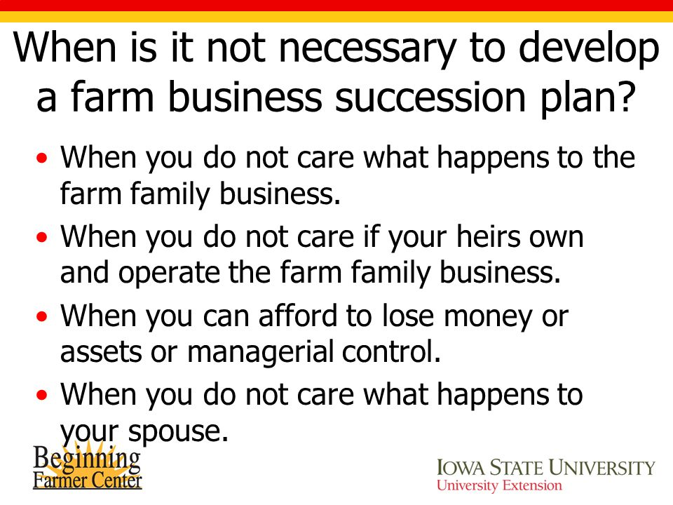 When is it not necessary to develop a farm business succession plan? When you do not care what happens to the farm family business. When you do not ca